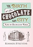Portada de THE BIRTH OF THE CHOCOLATE CITY: LIFE IN GEORGIAN YORK BY STREVENS, SUMMER (2015) PAPERBACK