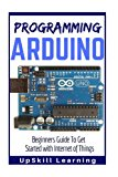 Portada de ARDUINO: PROGRAMMING ARDUINO: BEGINNERS GUIDE TO GET STARTED WITH INTERNET OF THINGS (ARDUINO PROGRAMMING BOOK, ARDUINO PROGRAMMING FOR IOT PROJECTS, ARDUINO GUIDE BOOK FOR ENGINEERS, ARDUINO BOARD)