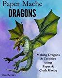 Portada de PAPER MACHE DRAGONS: MAKING DRAGONS & TROPHIES USING PAPER & CLOTH MACHE