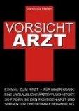 Portada de VORSICHT ARZT: EINMAL ZUM ARZT - FÜR IMMER KRANK: EINE UNGLAUBLICHE ÄRZTEPFUSCH-STORY. SO FINDEN SIE DEN RICHTIGEN ARZT UND SORGEN FÜR EINE OPTIMALE BEHANDLUNG