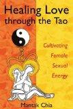 Portada de HEALING LOVE THROUGH THE TAO: CULTIVATING FEMALE SEXUAL ENERGY BY MANTAK CHIA, MANEEWAN CHIA (7/15/2005)