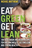 Portada de EAT GREEN GET LEAN: 100 VEGETARIAN AND VEGAN RECIPES FOR BUILDING MUSCLE, GETTING LEAN AND STAYING HEALTHY