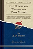 Portada de OLD CLOCKS AND WATCHES AND THEIR MAKERS: BEING AN HISTORICAL AND DESCRIPTIVE ACCOUNT OF THE DIFFERENT STYLES OF CLOCKS AND WATCHES OF THE PAST, IN ... LIST OF TEN THOUSAND MAKERS (CLASSIC REPRINT)