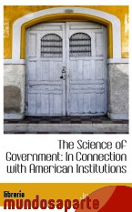 Portada de THE SCIENCE OF GOVERNMENT: IN CONNECTION WITH AMERICAN INSTITUTIONS