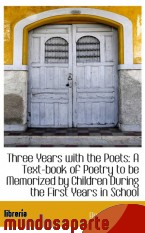 Portada de THREE YEARS WITH THE POETS: A TEXT-BOOK OF POETRY TO BE MEMORIZED BY CHILDREN DURING THE FIRST YEARS