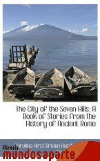 Portada de THE CITY OF THE SEVEN HILLS: A BOOK OF STORIES FROM THE HISTORY OF ANCIENT ROME
