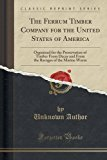 Portada de THE FERRUM TIMBER COMPANY FOR THE UNITED STATES OF AMERICA: ORGANIZED FOR THE PRESERVATION OF TIMBER FROM DECAY AND FROM THE RAVAGES OF THE MARINE WORM (CLASSIC REPRINT) BY UNKNOWN AUTHOR (2015-09-27)