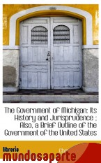 Portada de THE GOVERNMENT OF MICHIGAN: ITS HISTORY AND JURISPRUDENCE ; ALSO, A BRIEF OUTLINE OF THE GOVERNMENT