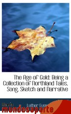 Portada de THE AGE OF GOLD: BEING A COLLECTION OF NORTHLAND TALES, SONG, SKETCH AND NARRATIVE