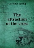 Portada de THE ATTRACTION OF THE CROSS: DESIGNED TO ILLUSTRATE THE LEADING TRUTHS, OBLIGATIONS AND HOPES OF CHRISTIANITY