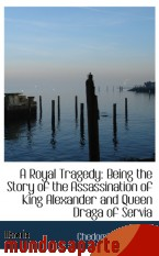 Portada de A ROYAL TRAGEDY: BEING THE STORY OF THE ASSASSINATION OF KING ALEXANDER AND QUEEN DRAGA OF SERVIA