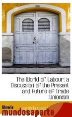 Portada de THE WORLD OF LABOUR: A DISCUSSION OF THE PRESENT AND FUTURE OF TRADE UNIONISM