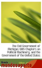 Portada de THE CIVIL GOVERNMENT OF MICHIGAN: WITH CHAPTERS ON POLITICAL MACHINERY, AND THE GOVERNMENT OF THE UN