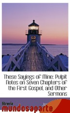 Portada de THESE SAYINGS OF MINE: PULPIT NOTES ON SEVEN CHAPTERS OF THE FIRST GOSPEL, AND OTHER SERMONS