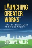 Portada de LAUNCHING GREATER WORKS: TURNING A GOD-INSPIRED VISION INTO A 501(C)(3) NONPROFIT (CHAT SERIES) BY SHERRYE WILLIS (2014-03-28)