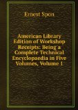 Portada de AMERICAN LIBRARY EDITION OF WORKSHOP RECEIPTS: BEING A COMPLETE TECHNICAL ENCYCLOPAEDIA IN FIVE VOLUMES, VOLUME 1