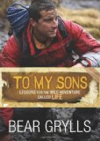 Portada de BY GRYLLS, BEAR TO MY SONS: LESSONS FOR THE WILD ADVENTURE CALLED LIFE (2012) HARDCOVER