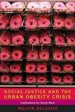 Portada de SOCIAL JUSTICE AND THE URBAN OBESITY CRISIS: IMPLICATIONS FOR SOCIAL WORK BY MELVIN DELGADO (2013-04-30)