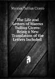 Portada de THE LIFE AND LETTERS OF MARCUS TULLIUS CICERO: BEING A NEW TRANSLATION OF THE LETTERS INCLUDED .
