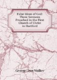 Portada de FALSE IDEAS OF GOD: THREE SERMONS PREACHED IN THE FIRST CHURCH OF CHRIST IN HARTFORD