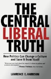 Portada de THE CENTRAL LIBERAL TRUTH: HOW POLITICS CAN CHANGE A CULTURE AND SAVE IT FROM ITSELF