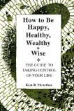 Portada de HOW TO BE HAPPY, HEALTHY, WEALTHY AND WISE: THE GUIDE TO TAKING CONTROL OF YOUR LIFE