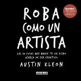 Portada de ROBA COMO UN ARTISTA: LAS 10 COSAS QUE NADIE TE HA DICHO ACERCA DE SER CREATIVO = STEAL LIKE AN ARTIST