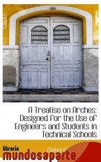 Portada de A TREATISE ON ARCHES: DESIGNED FOR THE USE OF ENGINEERS AND STUDENTS IN TECHNICAL SCHOOLS