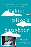 Portada de FIGHTER PILOT'S DAUGHTER: GROWING UP IN THE SIXTIES AND THE COLD WAR BY MARY LAWLOR (2015-08-01)