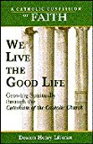 Portada de WE LIVE THE GOOD LIFE: GROWING SPIRITUALLY THROUGH THE CATECHISM OF THE CATHOLIC CHURCH (CATHOLIC CONFESSION OF FAITH)