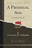 Portada de A PRODIGAL SON: A COMEDY IN ONE ACT (CLASSIC REPRINT) BY RAYMOND M. ROBINSON (2015-09-27)