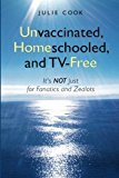 Portada de UNVACCINATED, HOMESCHOOLED, AND TV-FREE: IT'S NOT JUST FOR FANATICS AND ZEALOTS BY JULIE COOK (2010-01-07)