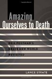 Portada de AMAZING OURSELVES TO DEATH: NEIL POSTMAN'S BRAVE NEW WORLD REVISITED (A CRITICAL INTRODUCTION TO MEDIA AND COMMUNICATION THEORY) 1ST EDITION BY STRATE, LANCE (2014) PAPERBACK