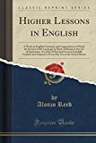 Portada de HIGHER LESSONS IN ENGLISH: A WORK ON ENGLISH GRAMMAR AND COMPOSITION, IN WHICH THE SCIENCE OF THE LANGUAGE IS MADE TRIBUTARY TO THE ART OF EXPRESSION, ... ADAPTED TO EVERY DAY USE (CLASSIC REPRINT) BY ALONZO REED (2012-06-18)