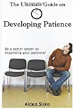 Portada de THE ULTIMATE GUIDE ON DEVELOPING PATIENCE: BE A BETTER LEADER BY EXPANDING YOUR PATIENCE! BY AIDEN J. SISKO (2014-09-14)