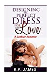 Portada de DESIGNING THE PERFECT DRESS FOR MY LOVE- A LESBIAN ROMANCE (LESBIAN ROMANCE, THREESOME, BBW, MENAGE, NEW ADULT, COLLEGE, CONTEMPORARY, DATING, VALENTINE, DATING, VALENTINE, SPORT, HOLIDAY) BY R.P. JAMES (2015-10-07)