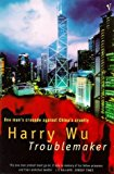 Portada de TROUBLEMAKER: ONE MAN'S CRUSADE AGAINST CHINA'S CRUELTY BY HARRY WU (1997-06-05)