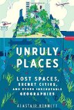 Portada de UNRULY PLACES: LOST SPACES, SECRET CITIES, AND OTHER INSCRUTABLE GEOGRAPHIES BY BONNETT, ALASTAIR (2014) HARDCOVER