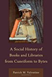 Portada de A SOCIAL HISTORY OF BOOKS AND LIBRARIES FROM CUNEIFORM TO BYTES BY VALENTINE, PATRICK M. (2012) HARDCOVER