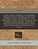 Portada de GODS HANDY-VVORKE IN VVONDERS MIRACULOUSLY SHEWEN VPON TWO WOMEN, LATELY DELIUERED OF TWO MONSTERS: WITH A MOST STRANGE AND TERRIBLE EARTH-QUAKE, BY ... WERE QUITE REMOUED TO OTHER PLACES. (1615) BY ANON (2010-07-13)