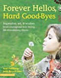 Portada de FOREVER HELLOS, HARD GOOD-BYES: INSPIRATION, WIT, AND WISDOM FROM COURAGEOUS KIDS FACING LIFE-THREATENING ILLNESS BY AXEL DAHLBERG (EDITOR) ۼ VISIT AMAZON'S AXEL DAHLBERG PAGE SEARCH RESULTS FOR THIS AUTHOR AXEL DAHLBERG (EDITOR), JANIS LOVE (EDITOR) (1-NOV-2007) PAPERBACK