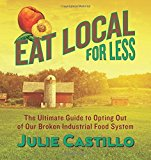 Portada de EAT LOCAL FOR LESS: THE ULTIMATE GUIDE TO OPTING OUT OF OUR BROKEN INDUSTRIAL FOOD SYSTEM BY JULIE CASTILLO (2015-04-07)