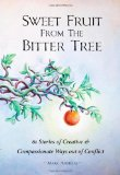 Portada de SWEET FRUIT FROM THE BITTER TREE: 61 STORIES OF CREATIVE & COMPASSIONATE WAYS OUT OF CONFLICT BY MARK ANDREAS (2011) PAPERBACK