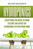Portada de HYDROPONICS: EVERYTHING YOU NEED TO KNOW TO START AN EXPERT DIY HYDROPONIC SYSTEM FROM HOME (HYDROPONICS FOR BEGINNERS, AQUAPONICS, ORGANIC GARDENING, HORTICULTURE) BY WILLIAM WALSWORTH (2016-05-18)