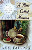 Portada de A PLACE CALLED MORNING: THE WINGS OF THE MORNING BROUGHT A GLADNESS THE NIGHT HAD STOLEN BY ANN TATLOCK (1998-10-02)