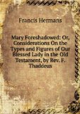 Portada de MARY FORESHADOWED: OR, CONSIDERATIONS ON THE TYPES AND FIGURES OF OUR BLESSED LADY IN THE OLD TESTAMENT, BY REV. F. THADDEUS