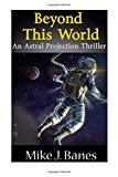 Portada de BEYOND THIS WORLD: AN ASTRAL PROJECTION THRILLER BY MIKE JAMES BANES (2016-07-01)