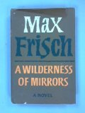 Portada de A WILDERNESS OF MIRRORS : A NOVEL / BY MAX FRISCH ; TRANSLATED FROM THE GERMAN BY MICHAEL BULLOCK