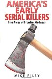Portada de AMERICA'S EARLY SERIAL KILLERS:: FIVE CASES OF FRONTIER MADNESS (MURDER, SCANDALS AND MAYHEM) (VOLUME 4) BY RILEY, MIKE (2014) PAPERBACK