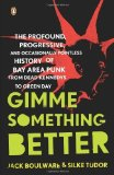 Portada de GIMME SOMETHING BETTER: THE PROFOUND, PROGRESSIVE, AND OCCASIONALLY POINTLESS HISTORY OF BAY AREA PUNK FROM DEAD KENNEDYS TO GREEN DAY BY BOULWARE, JACK, TUDOR, SILKE (2009) PAPERBACK